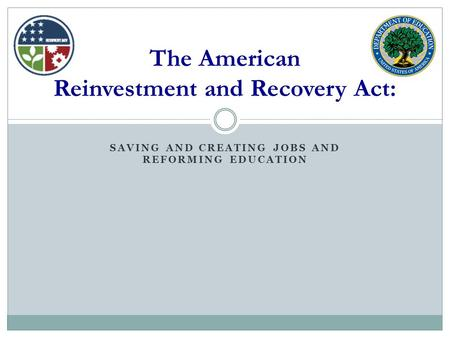 SAVING AND CREATING JOBS AND REFORMING EDUCATION The American Reinvestment and Recovery Act: