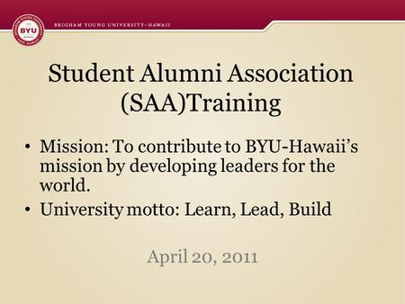 Student Alumni Association (SAA)Training Mission: To contribute to BYU-Hawaii's mission by developing leaders for the world. University motto: Learn, Lead,