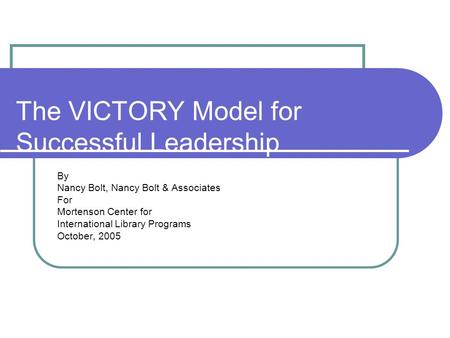 The VICTORY Model for Successful Leadership By Nancy Bolt, Nancy Bolt & Associates For Mortenson Center for International Library Programs October, 2005.