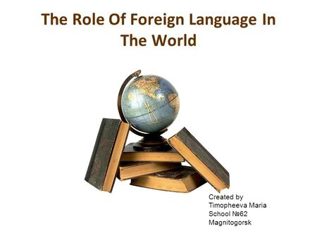 The Role Of Foreign Language In The World Created by Timopheeva Maria School №62 Magnitogorsk.