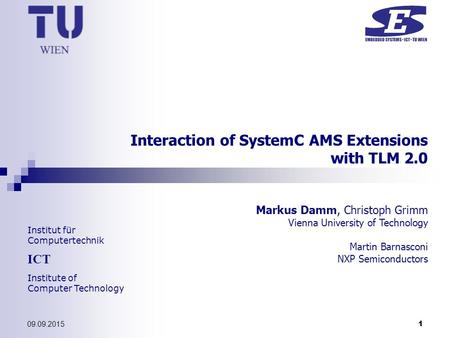 Institut für Computertechnik ICT Institute of Computer Technology 09.09.2015 1 Interaction of SystemC AMS Extensions with TLM 2.0 Markus Damm, Christoph.