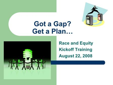 Got a Gap? Get a Plan… Race and Equity Kickoff Training August 22, 2008.