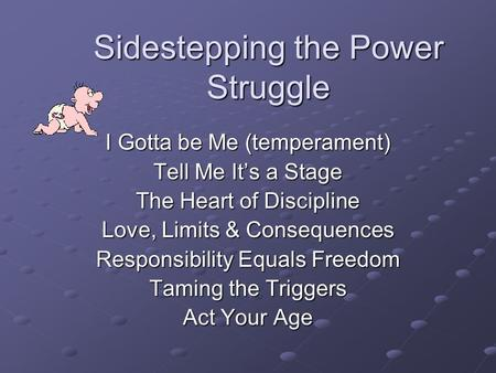 Sidestepping the Power Struggle I Gotta be Me (temperament) Tell Me It's a Stage The Heart of Discipline Love, Limits & Consequences Responsibility Equals.