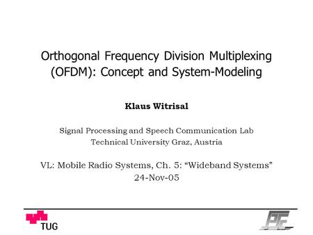 Orthogonal Frequency Division Multiplexing (OFDM): Concept and System-Modeling Klaus Witrisal Signal Processing and Speech Communication Lab Technical.