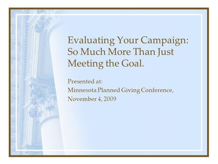 Evaluating Your Campaign: So Much More Than Just Meeting the Goal. Presented at: Minnesota Planned Giving Conference, November 4, 2009.
