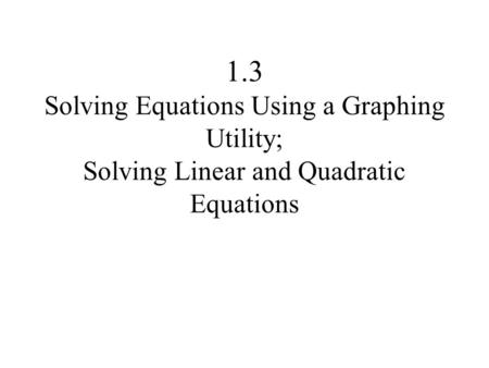 1.3 Solving Equations Using a Graphing Utility; Solving Linear and Quadratic Equations.
