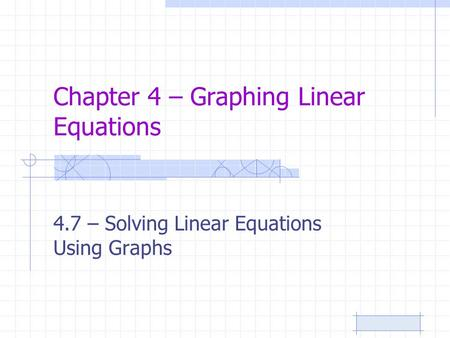 Chapter 4 – Graphing Linear Equations 4.7 – Solving Linear Equations Using Graphs.