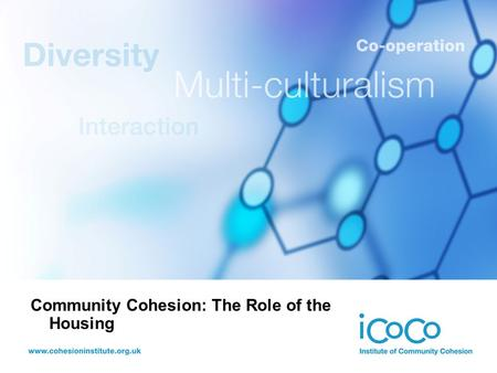 Community Cohesion: The Role of the Housing. Ted Cantle Professor, Institute of Community Cohesion (iCoCo)
