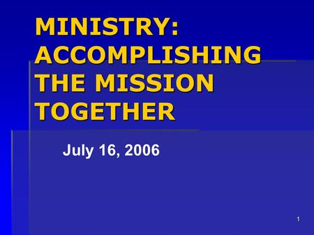 1 MINISTRY: ACCOMPLISHING THE MISSION TOGETHER July 16, 2006.