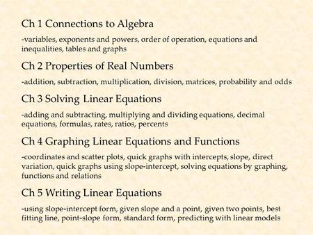 Ch 1 Connections to Algebra -variables, exponents and powers, order of operation, equations and inequalities, tables and graphs Ch 2 Properties of Real.