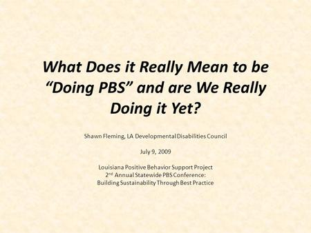"What Does it Really Mean to be ""Doing PBS"" and are We Really Doing it Yet? Shawn Fleming, LA Developmental Disabilities Council July 9, 2009 Louisiana."