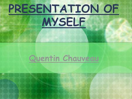 PRESENTATION OF MYSELF Quentin Chauveau. Simple presentation My name is Quentin Chauveau I am sixteen I was born on the 29th of May 1992 in the hospital.