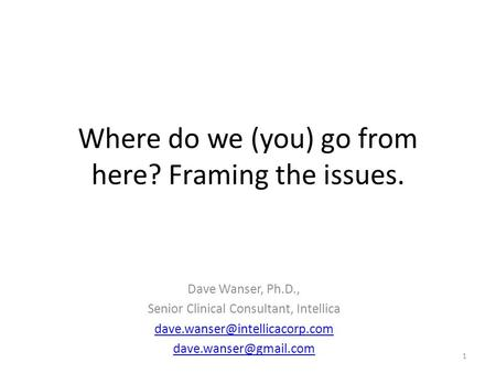 Where do we (you) go from here? Framing the issues. Dave Wanser, Ph.D., Senior Clinical Consultant, Intellica