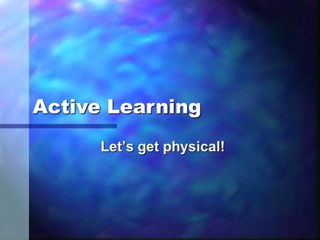 Let's get physical! Active Learning. Learning Outcomes: n Demonstrate how active learning strategies (complex and simple) can be incorporated into the.