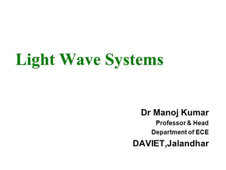 Light Wave Systems Dr Manoj Kumar Professor & Head Department of ECE DAVIET,Jalandhar.