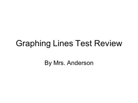 Graphing Lines Test Review By Mrs. Anderson. Graph the following using slope and y-intercept Y=2x + 3 Y=3/4x – 7 Y=3/2x + 5 Y=4x.