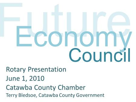 Future Economy Rotary Presentation June 1, 2010 Catawba County Chamber Terry Bledsoe, Catawba County Government Council.