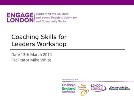 Coaching Skills for Leaders Workshop Date 13th March 2014 Facilitator Mike White.