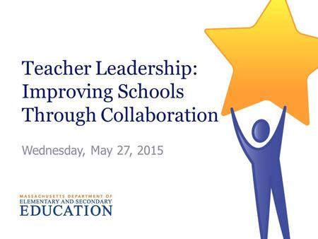 Teacher Leadership: Improving Schools Through Collaboration Wednesday, May 27, 2015.