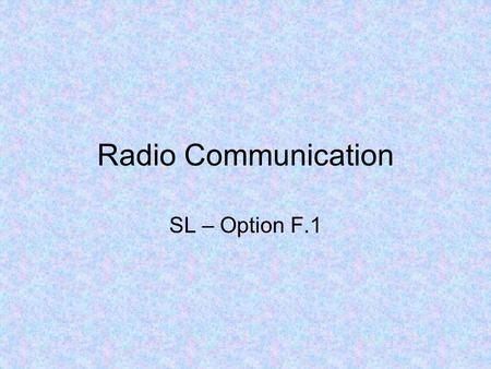 Radio Communication SL – Option F.1. Radio communication includes any form of communication that uses radio (EM) waves to transfer information –TV, mobile.