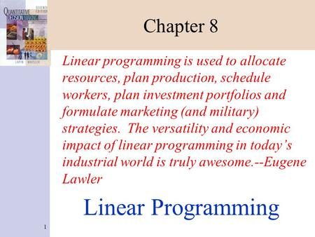 1 Chapter 8 Linear programming is used to allocate resources, plan production, schedule workers, plan investment portfolios and formulate marketing (and.