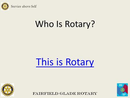 Who Is Rotary? This is Rotary Fairfield Glade Rotary Service above Self.