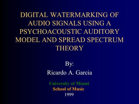 DIGITAL WATERMARKING OF AUDIO SIGNALS USING A PSYCHOACOUSTIC AUDITORY MODEL AND SPREAD SPECTRUM THEORY By: Ricardo A. Garcia University of Miami School.