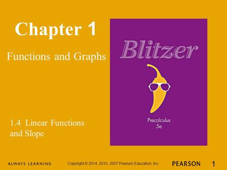 Chapter 1 Functions and Graphs Copyright © 2014, 2010, 2007 Pearson Education, Inc. 1 1.4 Linear Functions and Slope.