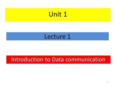Lecture 1 Introduction to Data communication 1 Unit 1.