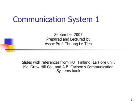 1 Communication System 1 September 2007 Prepared and Lectured by Assoc Prof. Thuong Le-Tien Slides with references from HUT Finland, La Hore uni., Mc.