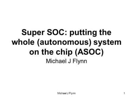 Michael J Flynn1 Super SOC: putting the whole (autonomous) system on the chip (ASOC) Michael J Flynn.