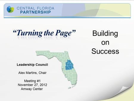 Building on Success Leadership Council Alex Martins, Chair Meeting #1 November 27, 2012 Amway Center.