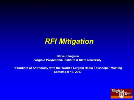 "RFI Mitigation Steve Ellingson Virginia Polytechnic Institute & State University ""Frontiers of Astronomy with the World's Largest Radio Telescope"" Meeting."
