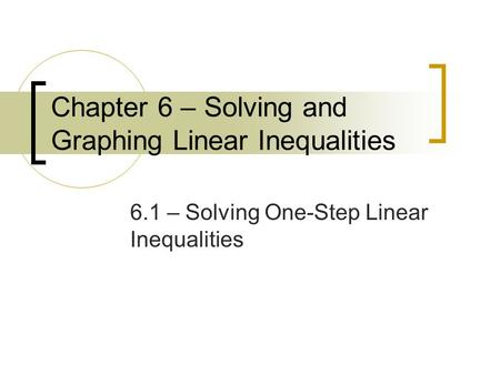 Chapter 6 – Solving and Graphing Linear Inequalities 6.1 – Solving One-Step Linear Inequalities.