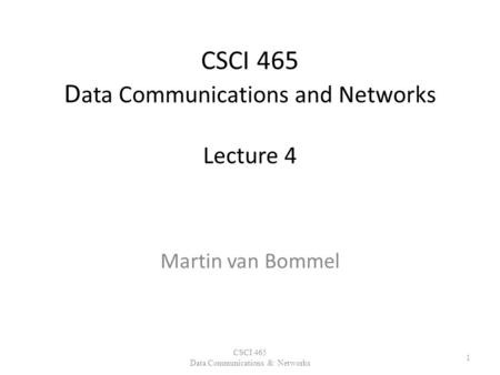 CSCI 465 D ata Communications and Networks Lecture 4 Martin van Bommel CSCI 465 Data Communications & Networks 1.