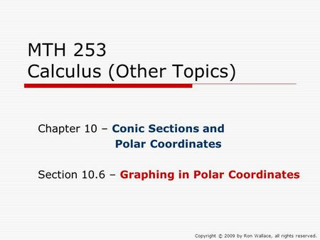 MTH 253 Calculus (Other Topics) Chapter 10 – Conic Sections and Polar Coordinates Section 10.6 – Graphing in Polar Coordinates Copyright © 2009 by Ron.