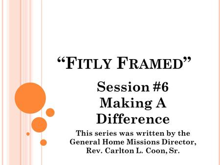 """F ITLY F RAMED "" Session #6 Making A Difference This series was written by the General Home Missions Director, Rev. Carlton L. Coon, Sr."