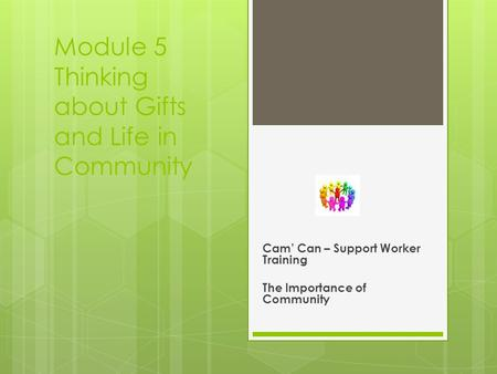 Module 5 Thinking about Gifts and Life in Community Cam' Can – Support Worker Training The Importance of Community.