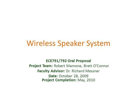 Wireless Speaker System ECE791/792 Oral Proposal Project Team: Robert Mamone, Brett O'Connor Faculty Advisor: Dr. Richard Messner Date: October 28, 2009.