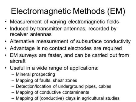 Electromagnetic Methods (EM) Measurement of varying electromagnetic fields Induced by transmitter antennas, recorded by receiver antennas Alternative measurement.