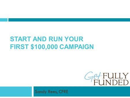 START AND RUN YOUR FIRST $100,000 CAMPAIGN Sandy Rees, CFRE.
