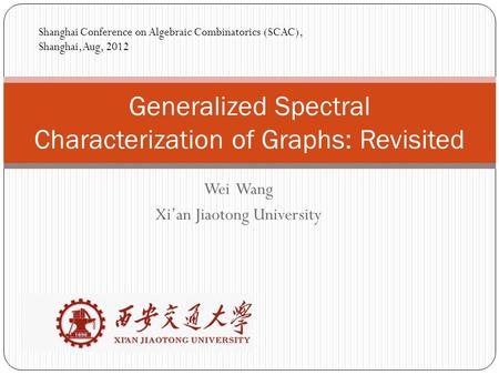 Wei Wang Xi'an Jiaotong University Generalized Spectral Characterization of Graphs: Revisited Shanghai Conference on Algebraic Combinatorics (SCAC), Shanghai,