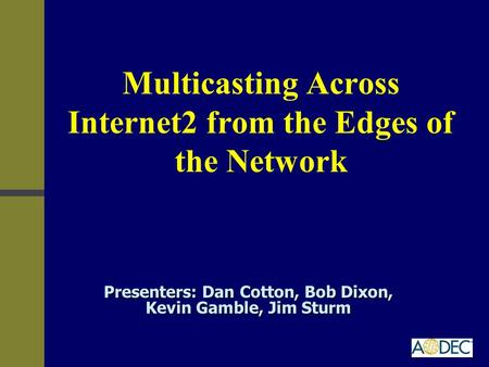 Multicasting Across Internet2 from the Edges of the Network Presenters: Dan Cotton, Bob Dixon, Kevin Gamble, Jim Sturm.