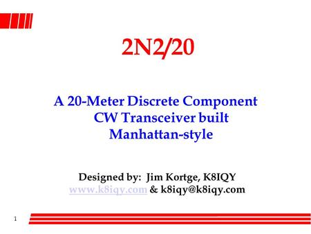 1 2N2/20 A 20-Meter Discrete Component CW Transceiver built Manhattan-style Designed by: Jim Kortge, K8IQY  &