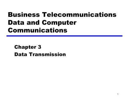 1 Business Telecommunications Data and Computer Communications Chapter 3 Data Transmission.