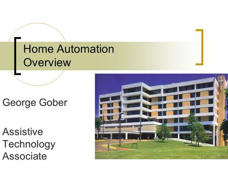 Home Automation Overview George Gober Assistive Technology Associate.
