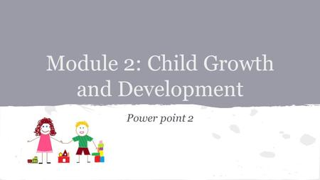 Module 2: Child Growth and Development Power point 2.