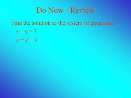 Do Now - Review Find the solution to the system of equations: x – y = 3 x + y = 5.