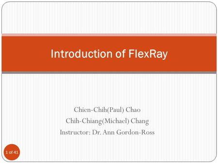 Chien-Chih(Paul) Chao Chih-Chiang(Michael) Chang Instructor: Dr. Ann Gordon-Ross Introduction of FlexRay 1 of 41.