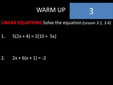 WARM UP LINEAR EQUATIONS Solve the equation (Lesson 3.1, 3.4) 1.5(2x + 4) = 2(10 + 5x) 2.2x + 6(x + 1) = -2 3.